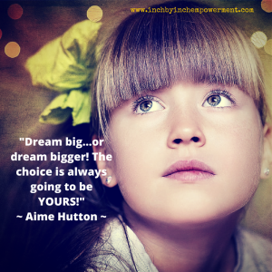 -Dream big...or dream bigger!  The choice is always going to be YOURS!-